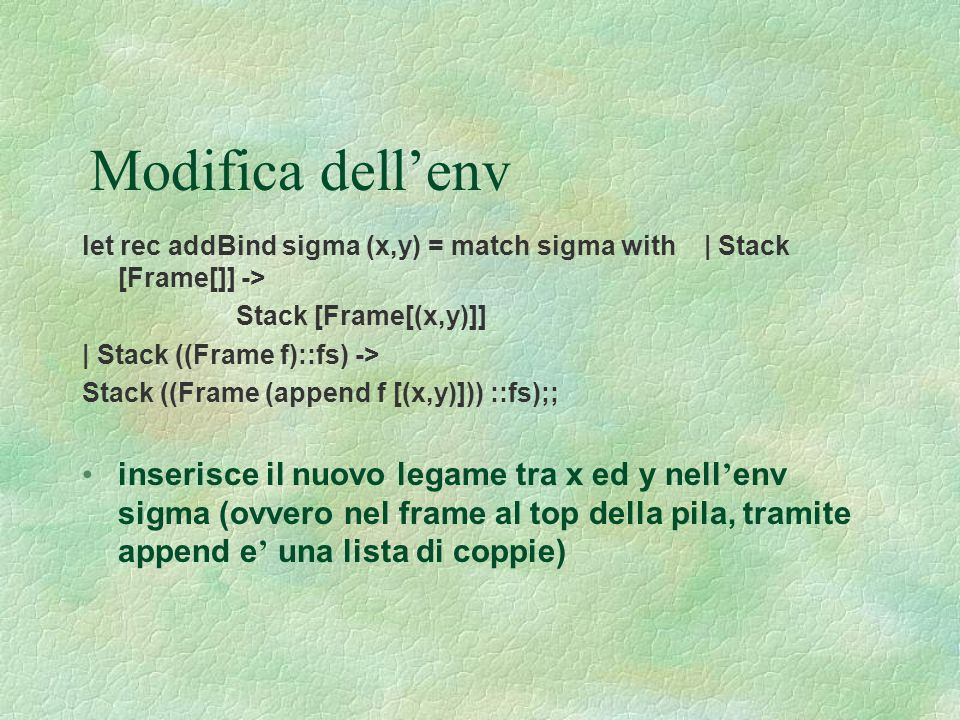 Modifica dell'env let rec addBind sigma (x,y) = match sigma with | Stack [Frame[]] -> Stack [Frame[(x,y)]]